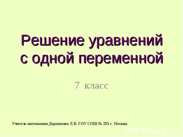 Решение уравнений с одной переменной 7 класс Учитель математики Дорошенко Л.В. ГОУ СОШ № 255 г. Москва.