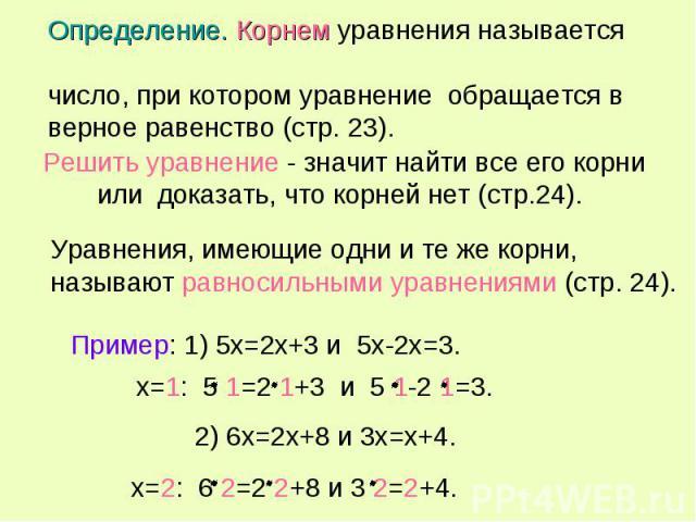 Определение. Корнем уравнения называется число, при котором уравнение обращается в верное равенство (стр. 23). Решить уравнение - значит найти все его корни доказать, что корней нет (стр.24). Уравнения, имеющие одни и те же корни, называют равносиль…