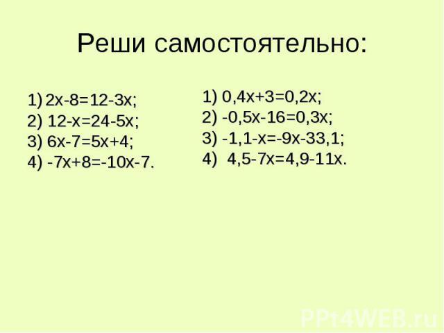 Реши самостоятельно: 1) 2х-8=12-3х;2) 12-х=24-5х;3) 6х-7=5х+4;4) -7х+8=-10х-7. 1) 0,4х+3=0,2х;2) -0,5х-16=0,3х;3) -1,1-х=-9х-33,1;4) 4,5-7х=4,9-11х.
