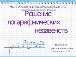 Решение логарифмических неравенств МКОУ «Средняя общеобразовательная школа № 6»