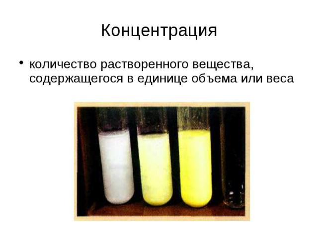 Концентрация количество растворенного вещества, содержащегося в единице объема или веса