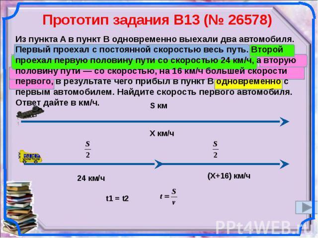 Прототип задания B13 (№ 26578) Из пункта A в пункт B одновременно выехали два автомобиля. Первый проехал с постоянной скоростью весь путь. Второй проехал первую половину пути со скоростью 24 км/ч, а вторую половину пути— со скоростью, на 16 км/ч бо…