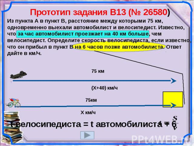 Прототип задания B13 (№ 26580) Из пункта А в пункт В, расстояние между которыми 75 км, одновременно выехали автомобилист и велосипедист. Известно, что за час автомобилист проезжает на 40 км больше, чем велосипедист. Определите скорость велосипедиста…