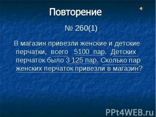 № 260(1) В магазин привезли женские и детские перчатки, всего 5100 пар. Детских