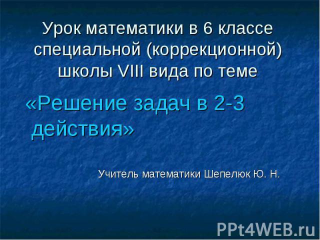 Урок математики в 6 классеспециальной (коррекционной)школы VIII вида по теме «Решение задач в 2-3 действия» Учитель математики Шепелюк Ю. Н.