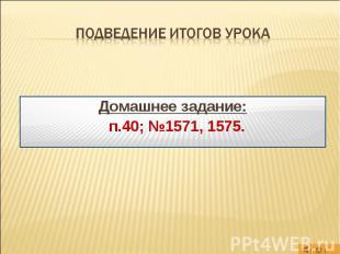 Подведение итогов урока Домашнее задание: п.40; №1571, 1575.