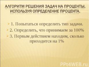 Алгоритм решения задач на проценты, используя определение процента. 1. Попытатьс