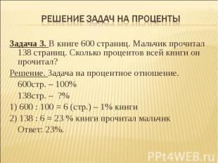 Решение задач на проценты Задача 3. В книге 600 страниц. Мальчик прочитал 138 ст