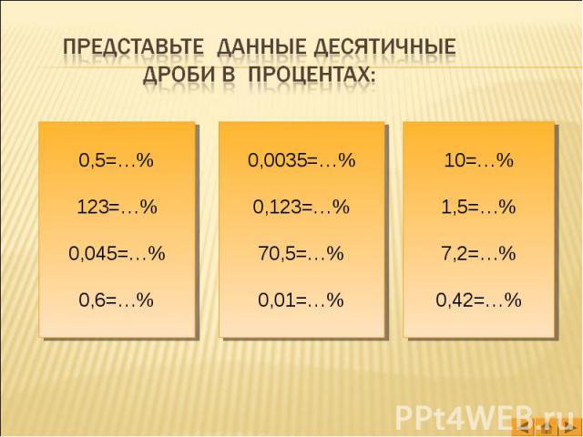Представьте данные десятичные дроби в процентах: 0,5=…%123=…%0,045=…%0,6=…% 0,0035=…%0,123=…%70,5=…%0,01=…% 10=…%1,5=…%7,2=…%0,42=…%