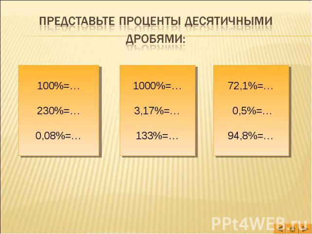 Представьте проценты десятичными дробями: 100%=…230%=…0,08%=… 1000%=…3,17%=…133%=… 72,1%=… 0,5%=…94,8%=…