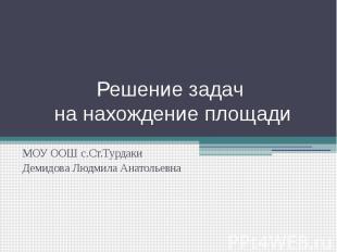 Решение задач на нахождение площади МОУ ООШ с.Ст.ТурдакиДемидова Людмила Анатоль