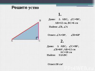 Решите устно Дано: ∆ ABC, C=90°, AB=12 см, ВC=6 см Найти: B, А Ответ: А=30º, Дан