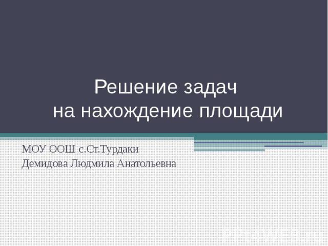 Решение задач на нахождение площади МОУ ООШ с.Ст.ТурдакиДемидова Людмила Анатольевна
