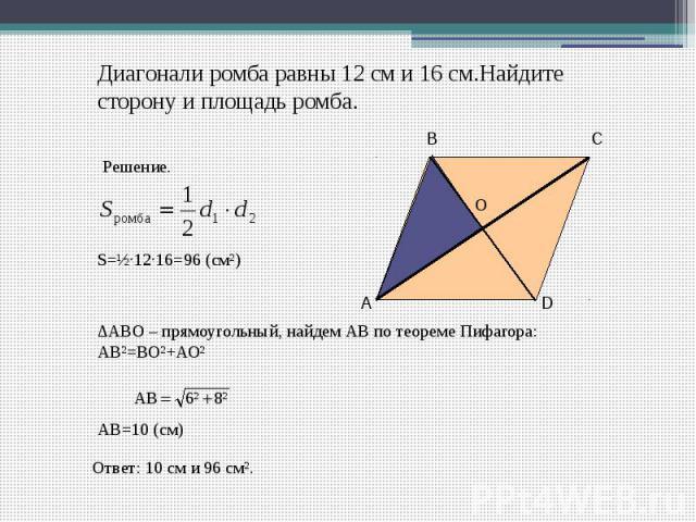 Диагонали ромба равны 12 см и 16 см.Найдите сторону и площадь ромба. ∆ABO – прямоугольный, найдем АВ по теореме Пифагора: АВ²=ВО²+АО² АВ=10 (см) Ответ: 10 см и 96 см².