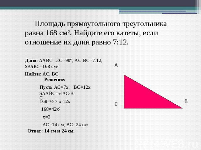 Площадь прямоугольного треугольникаравна 168 см². Найдите его катеты, если отношение их длин равно 7:12. Дано: ∆ABC, С=90º, АC:ВС=7:12, S∆ABC=168 см² Найти: АС, BС.