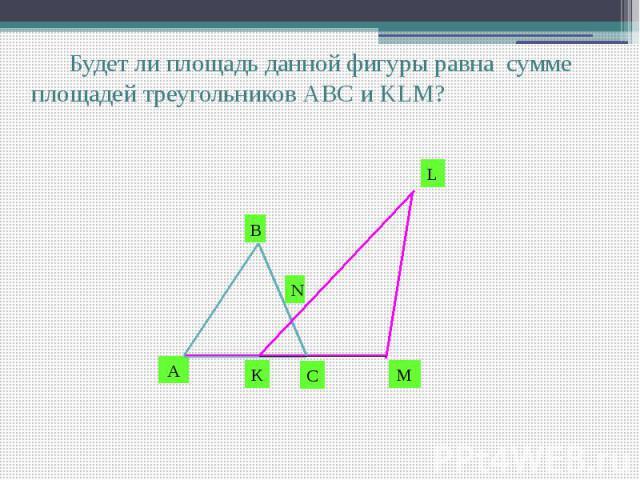 Будет ли площадь данной фигуры равна сумме площадей треугольников АВС и KLM?