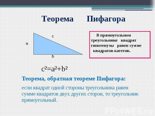 Теорема Пифагора В прямоугольном треугольнике квадрат гипотенузы равен сумме квадратов катетов. c²=a²+b² Теорема, обратная теореме Пифагора: если квадрат одной стороны треугольника равен сумме квадратов двух других сторон, то треугольник прямоугольный.