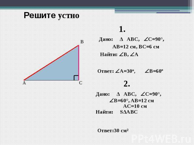 Решите устно Дано: ∆ ABC, C=90°, AB=12 см, ВC=6 см Найти: B, А Ответ: А=30º, Дано: ∆ ABC, C=90°, B=60°, AB=12 см AC=10 см Найти: S∆АВС