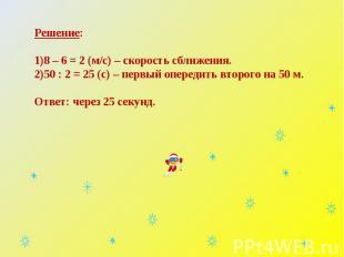 Решение:8 – 6 = 2 (м/с) – скорость сближения.50 : 2 = 25 (с) – первый опередить