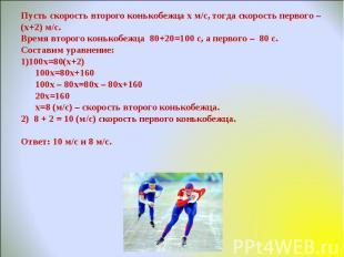 Пусть скорость второго конькобежца х м/с, тогда скорость первого – (х+2) м/с.Вре