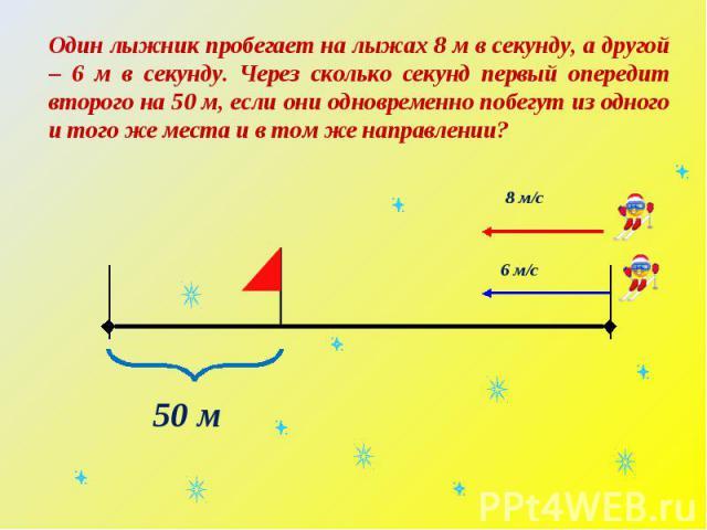 Один лыжник пробегает на лыжах 8 м в секунду, а другой – 6 м в секунду. Через сколько секунд первый опередит второго на 50 м, если они одновременно побегут из одного и того же места и в том же направлении?