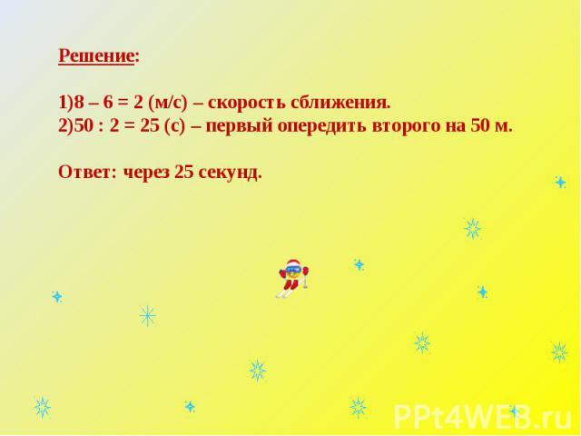 Решение:8 – 6 = 2 (м/с) – скорость сближения.50 : 2 = 25 (с) – первый опередить второго на 50 м.Ответ: через 25 секунд.