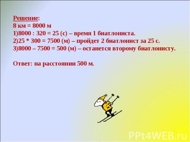 Решение:8 км = 8000 м8000 : 320 = 25 (с) – время 1 биатлониста.25 * 300 = 7500 (м) – пройдет 2 биатлонист за 25 с.8000 – 7500 = 500 (м) – останется второму биатлонисту.Ответ: на расстоянии 500 м.