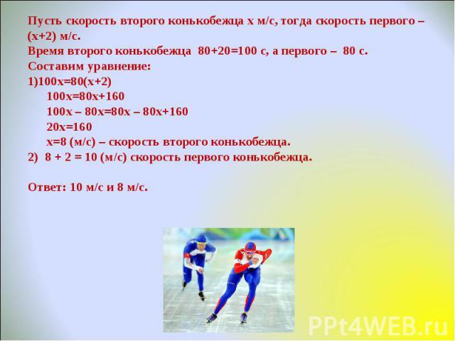 Пусть скорость второго конькобежца х м/с, тогда скорость первого – (х+2) м/с.Время второго конькобежца 80+20=100 с, а первого – 80 с.Составим уравнение:100х=80(х+2) 100х=80х+160 100х – 80х=80х – 80х+160 20х=160   х=8 (м/с) – скорость второго ко…
