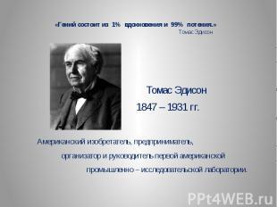 «Гений состоит из 1% вдохновения и 99% потения.» Томас Эдисон Томас Эдисон 1847