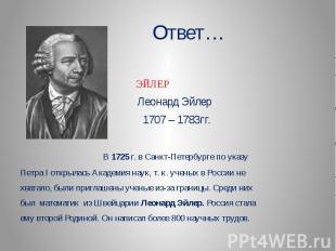 Ответ… ЭЙЛЕР Леонард Эйлер 1707 – 1783гг. В 1725 г. в Санкт-Петербурге по указуП