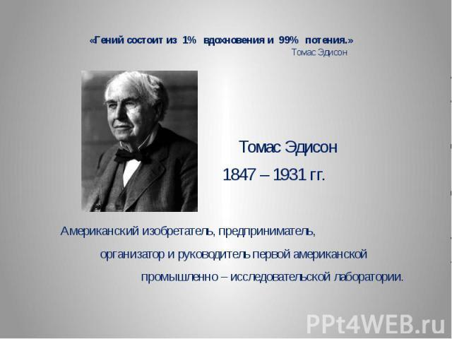 «Гений состоит из 1% вдохновения и 99% потения.» Томас Эдисон Томас Эдисон 1847 – 1931 гг. Американский изобретатель, предприниматель, организатор и руководитель первой американской промышленно – исследовательской лаборатории.