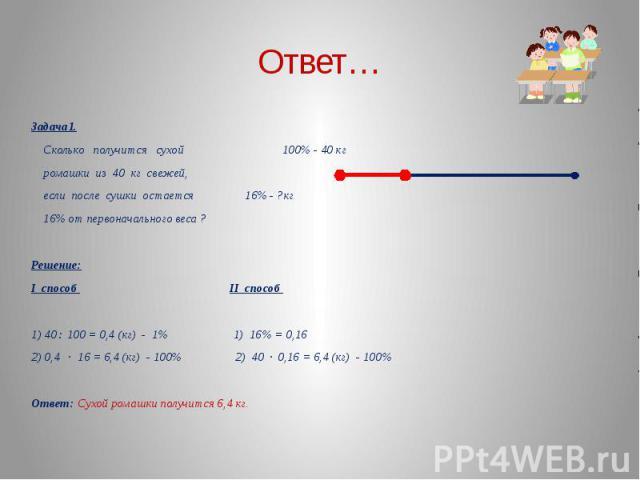 Задача1. Сколько получится сухой 100% - 40 кг ромашки из 40 кг свежей, если после сушки остается 16% - ?кг 16% от первоначального веса ? Решение:I способ II способ 1) 40 : 100 = 0,4 (кг) - 1% 1) 16% = 0,162) 0,4 · 16 = 6,4 (кг) - 100% 2) 40 · 0,16 =…