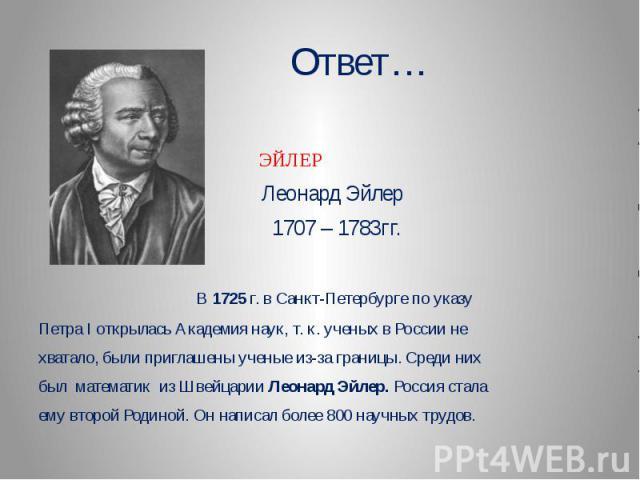 Ответ… ЭЙЛЕР Леонард Эйлер 1707 – 1783гг. В 1725 г. в Санкт-Петербурге по указуПетра I открылась Академия наук, т. к. ученых в России нехватало, были приглашены ученые из-за границы. Среди нихбыл математик из Швейцарии Леонард Эйлер. Россия сталаему…