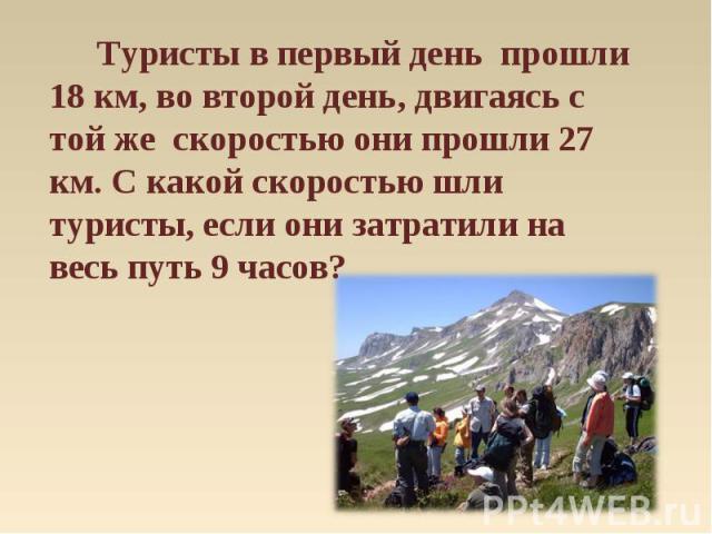 Туристы в первый день прошли 18 км, во второй день, двигаясь с той же скоростью они прошли 27 км. С какой скоростью шли туристы, если они затратили на весь путь 9 часов?