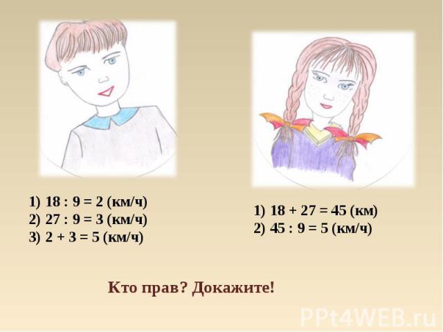 18 : 9 = 2 (км/ч)27 : 9 = 3 (км/ч)2 + 3 = 5 (км/ч) 18 + 27 = 45 (км)45 : 9 = 5 (км/ч) Кто прав? Докажите!