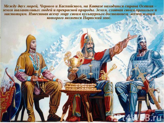 Между двух морей, Черного и Каспийского, на Кавказе находится страна Осетия – земля талантливых людей и прекрасной природы. Земля, славная своим прошлым и настоящим. Известная всему миру своим культурным достоянием, жемчужиной которого является Нарт…