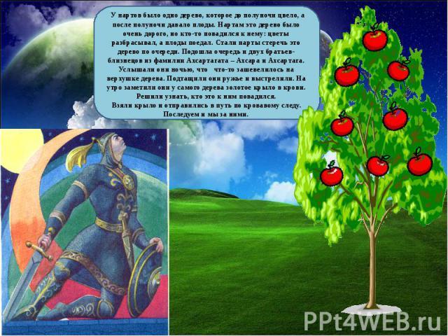 У нартов было одно дерево, которое до полуночи цвело, а после полуночи давало плоды. Нартам это дерево было очень дорого, но кто-то повадился к нему: цветы разбрасывал, а плоды поедал. Стали нарты стеречь это дерево по очереди. Подошла очередь и дву…