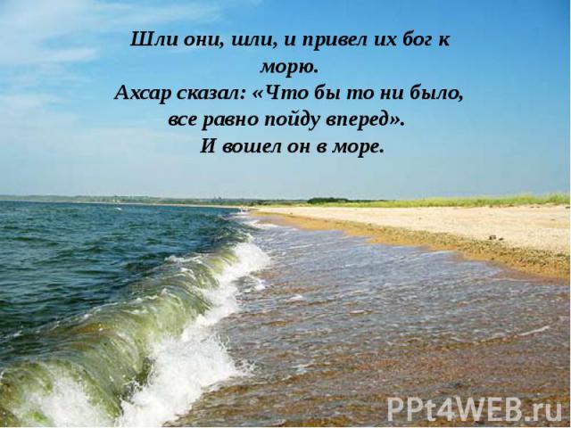 Шли они, шли, и привел их бог к морю.Ахсар сказал: «Что бы то ни было, все равно пойду вперед». И вошел он в море.