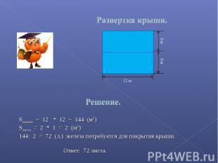 Развертка крыши. Sкрыши = 12 * 12 = 144 (м2)Sлиста = 2 * 1 = 2 (м2): 2 = 72 (л.)