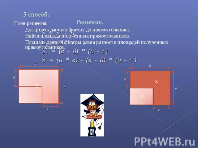 S = S1 - S2S1 = a * вS2 = (в - d) * (a - c)S = (a * в) - (в - d) * (а - c ) План решения.Достроить данную фигуру до прямоугольника.Найти площади полученных прямоугольников.Площадь данной фигуры равна разности площадей полученных прямоугольников.