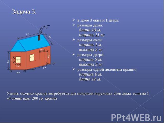в доме 3 окна и 1 дверь; размеры дома: длина 10 м, ширина 11 м; размеры окон: ширина 1 м, высота 2 м; размеры двери: ширина 2 м, высота 3 м; размеры одной половины крыши: ширина 6 м, длина 12 м. Узнать сколько краски потребуется для покраски наружны…