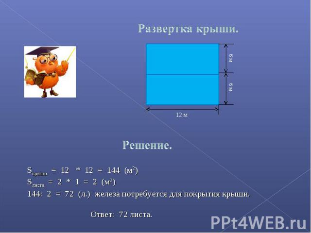 Развертка крыши. Sкрыши = 12 * 12 = 144 (м2)Sлиста = 2 * 1 = 2 (м2): 2 = 72 (л.) железа потребуется для покрытия крыши. Ответ: 72 листа.