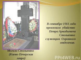 В сентябре 1911 года произошло убийство Петра АркадьевичаСтолыпина служащим Охра