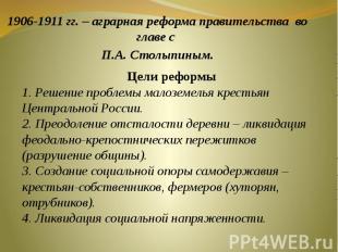 1906-1911 гг. – аграрная реформа правительства во главе с П.А. Столыпиным. Цели