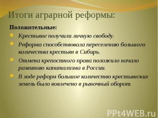 Итоги аграрной реформы: Положительные:Крестьяне получили личную свободу.Реформа