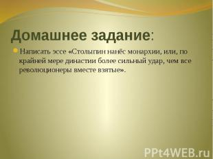 Домашнее задание: Написать эссе «Столыпин нанёс монархии, или, по крайней мере д