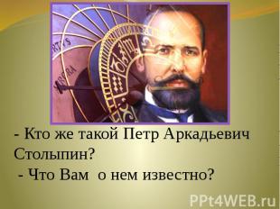 - Кто же такой Петр Аркадьевич Столыпин? - Что Вам о нем известно?