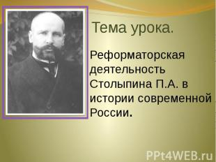 Тема урока. Реформаторская деятельность Столыпина П.А. в истории современной Рос
