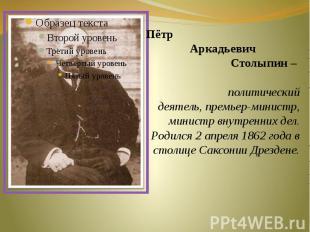 Пётр Аркадьевич Столыпин – политический деятель, премьер-министр, министр внутре