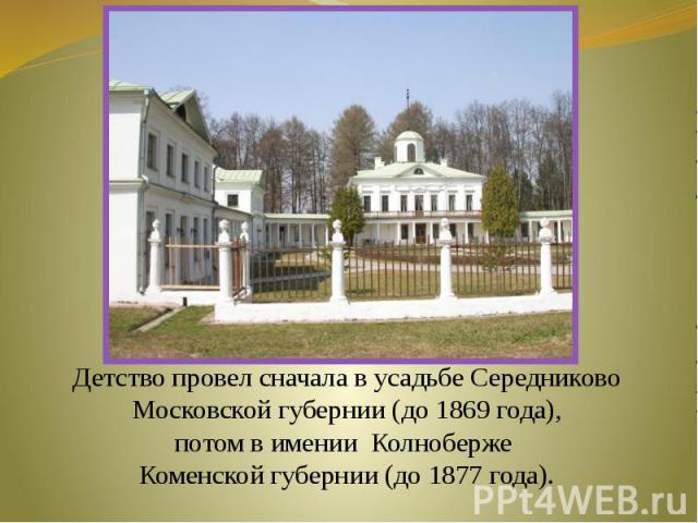 Детство провел сначала в усадьбе СередниковоМосковской губернии (до 1869 года), потом в имении Колноберже Коменской губернии (до 1877 года).